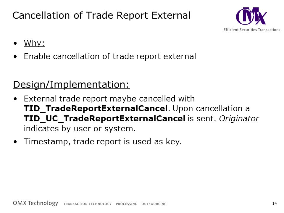 14 Cancellation of Trade Report External Why: Enable cancellation of trade report external Design/Implementation: External trade report maybe cancelled with TID_TradeReportExternalCancel.