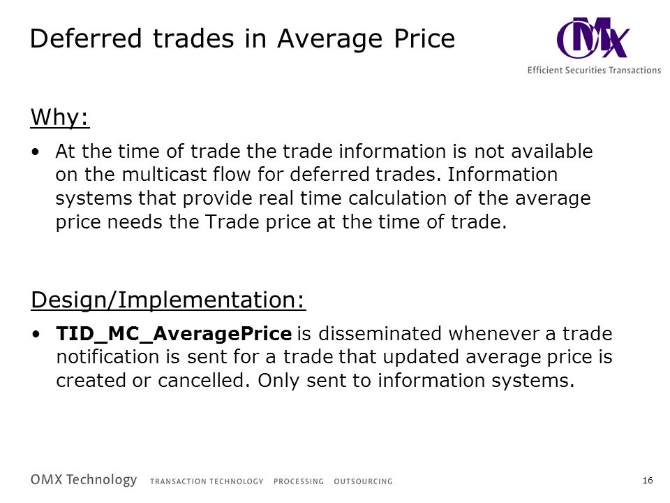 16 Deferred trades in Average Price Why: At the time of trade the trade information is not available on the multicast flow for deferred trades.