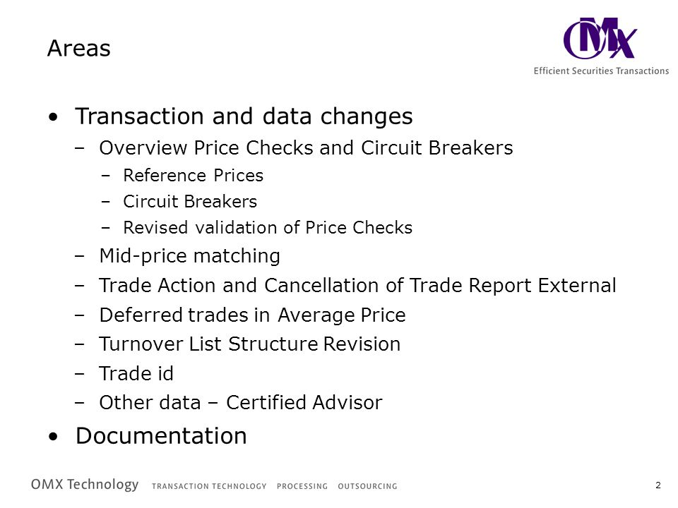 2 Areas Transaction and data changes –Overview Price Checks and Circuit BreakersOverview Price Checks and Circuit Breakers –Reference PricesReference Prices –Circuit BreakersCircuit Breakers –Revised validation of Price ChecksRevised validation of Price Checks –Mid-price matchingMid-price matching –Trade Action and Cancellation of Trade Report ExternalTrade Action and Cancellation of Trade Report External –Deferred trades in Average PriceDeferred trades in Average Price –Turnover List Structure RevisionTurnover List Structure Revision –Trade idTrade id –Other data – Certified AdvisorOther data – Certified Advisor Documentation
