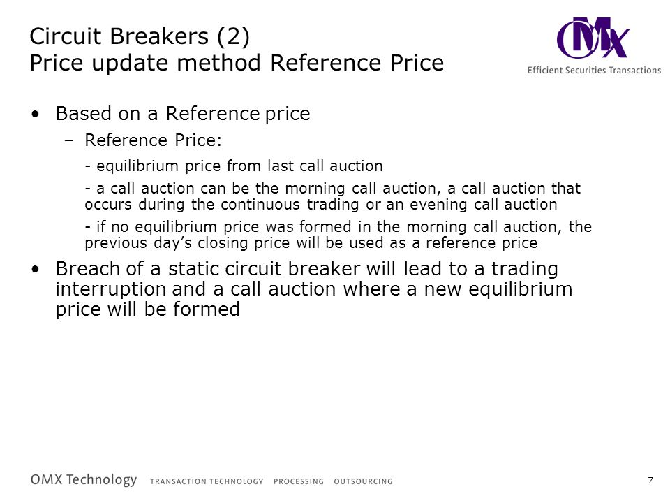 7 Circuit Breakers (2) Price update method Reference Price Based on a Reference price –Reference Price: - equilibrium price from last call auction - a call auction can be the morning call auction, a call auction that occurs during the continuous trading or an evening call auction - if no equilibrium price was formed in the morning call auction, the previous day's closing price will be used as a reference price Breach of a static circuit breaker will lead to a trading interruption and a call auction where a new equilibrium price will be formed