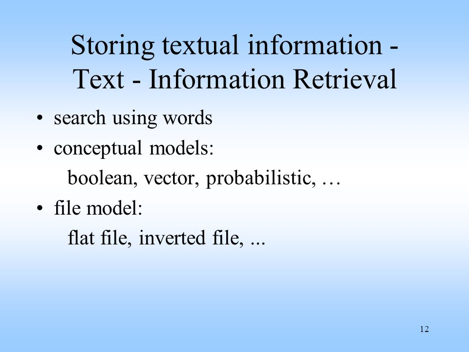 12 Storing textual information - Text - Information Retrieval search using words conceptual models: boolean, vector, probabilistic, … file model: flat