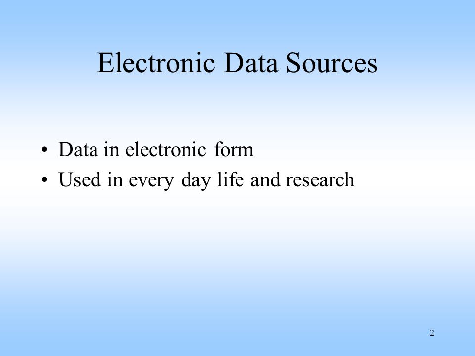 2 Electronic Data Sources Data in electronic form Used in every day life and research