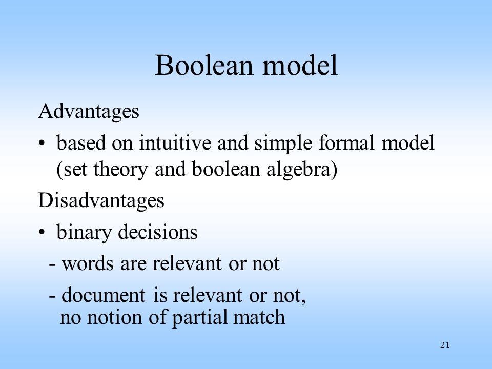 21 Boolean model Advantages based on intuitive and simple formal model (set theory and boolean algebra) Disadvantages binary decisions - words are rel