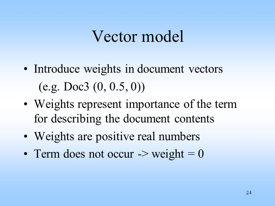 24 Vector model Introduce weights in document vectors (e.g. Doc3 (0, 0.5, 0)) Weights represent importance of the term for describing the document con