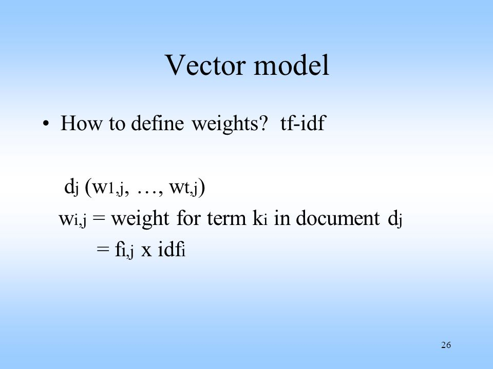 26 Vector model How to define weights? tf-idf d j (w 1,j, …, w t,j ) w i,j = weight for term k i in document d j = f i,j x idf i