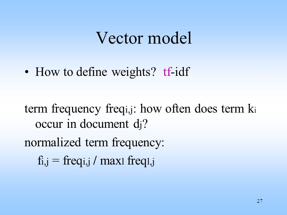 27 Vector model How to define weights? tf-idf term frequency freq i,j : how often does term k i occur in document d j ? normalized term frequency: f i