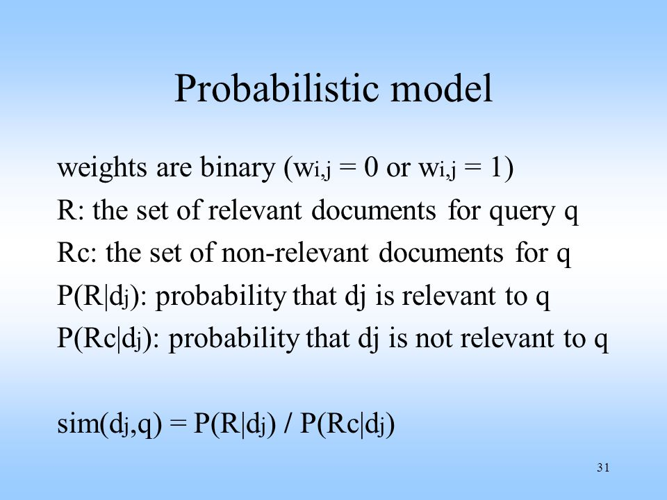 31 Probabilistic model weights are binary (w i,j = 0 or w i,j = 1) R: the set of relevant documents for query q Rc: the set of non-relevant documents
