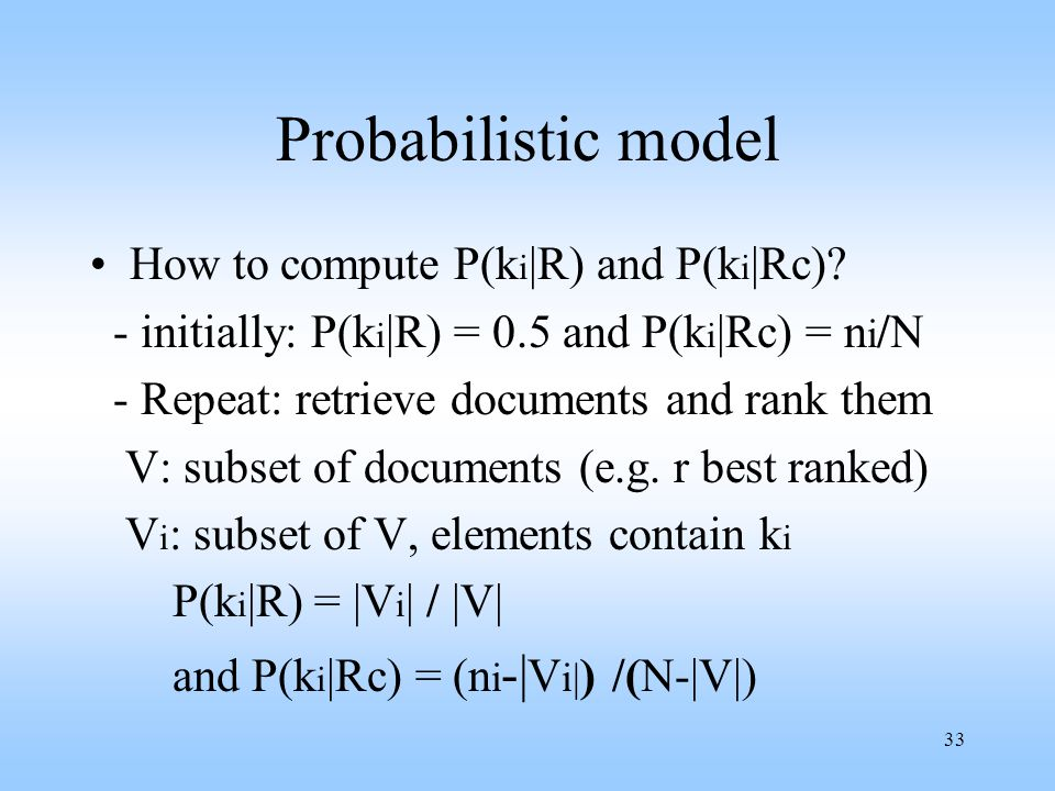 33 Probabilistic model How to compute P(k i |R) and P(k i |Rc)? - initially: P(k i |R) = 0.5 and P(k i |Rc) = n i /N - Repeat: retrieve documents and