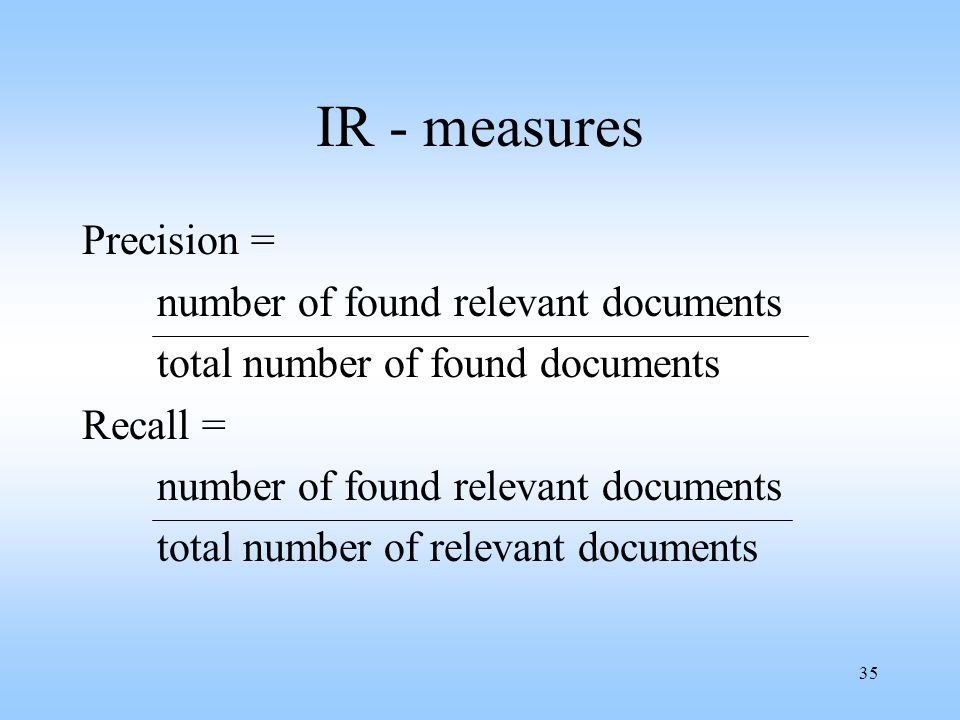 35 IR - measures Precision = number of found relevant documents total number of found documents Recall = number of found relevant documents total numb