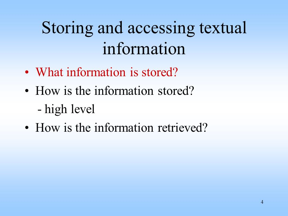 4 Storing and accessing textual information What information is stored? How is the information stored? - high level How is the information retrieved?