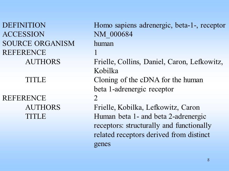 8 DEFINITIONHomo sapiens adrenergic, beta-1-, receptor ACCESSIONNM_000684 SOURCE ORGANISMhuman REFERENCE1 AUTHORS Frielle, Collins, Daniel, Caron, Lef