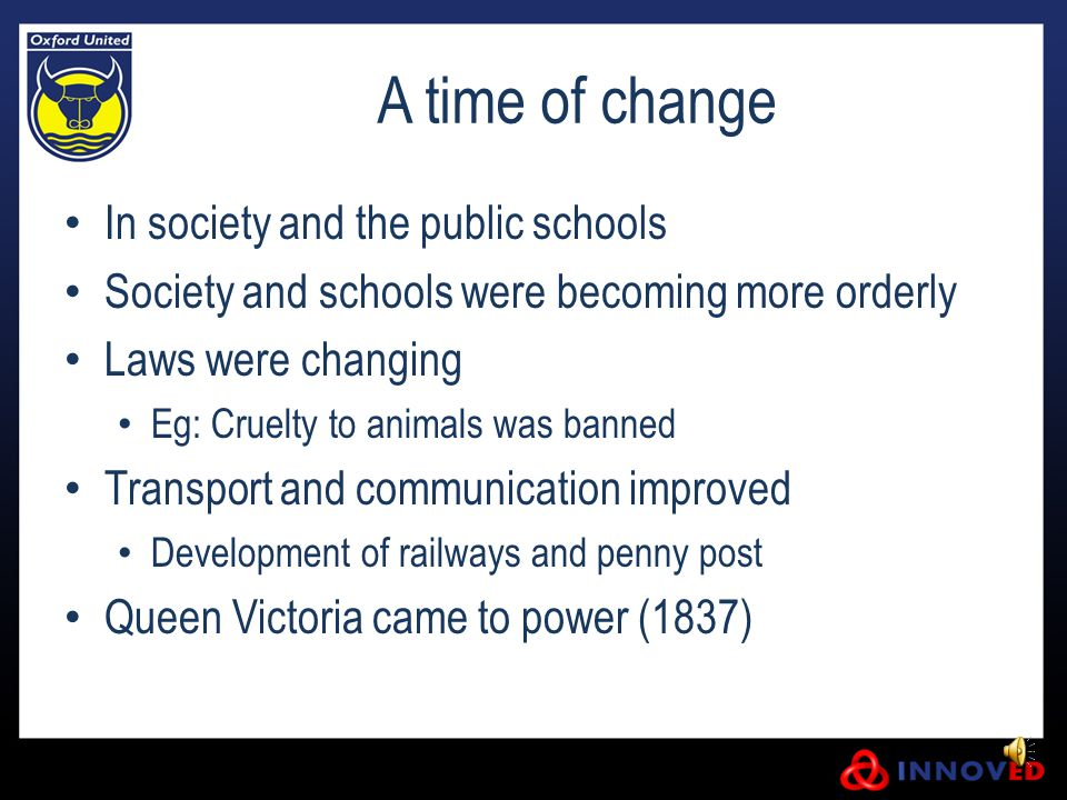 A time of change In society and the public schools Society and schools were becoming more orderly Laws were changing Eg: Cruelty to animals was banned Transport and communication improved Development of railways and penny post Queen Victoria came to power (1837)
