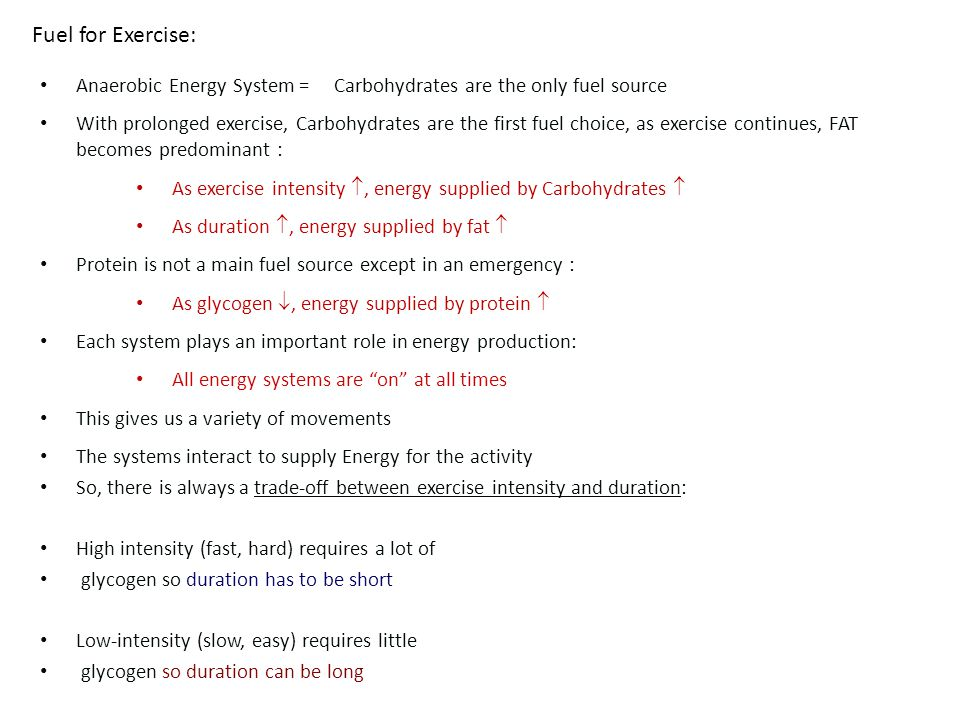 Anaerobic Energy System = Carbohydrates are the only fuel source With prolonged exercise, Carbohydrates are the first fuel choice, as exercise continues, FAT becomes predominant : As exercise intensity , energy supplied by Carbohydrates  As duration , energy supplied by fat  Protein is not a main fuel source except in an emergency : As glycogen , energy supplied by protein  Each system plays an important role in energy production: All energy systems are on at all times This gives us a variety of movements The systems interact to supply Energy for the activity So, there is always a trade-off between exercise intensity and duration: High intensity (fast, hard) requires a lot of glycogen so duration has to be short Low-intensity (slow, easy) requires little glycogen so duration can be long Fuel for Exercise: