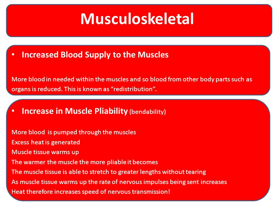Musculoskeletal Increased Blood Supply to the Muscles More blood in needed within the muscles and so blood from other body parts such as organs is reduced.