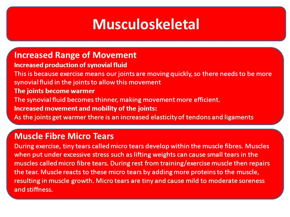 Musculoskeletal Increased Range of Movement Increased production of synovial fluid This is because exercise means our joints are moving quickly, so th