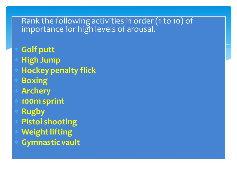 Rank the following activities in order (1 to 10) of importance for high levels of arousal.  Golf putt  High Jump  Hockey penalty flick  Boxing  A