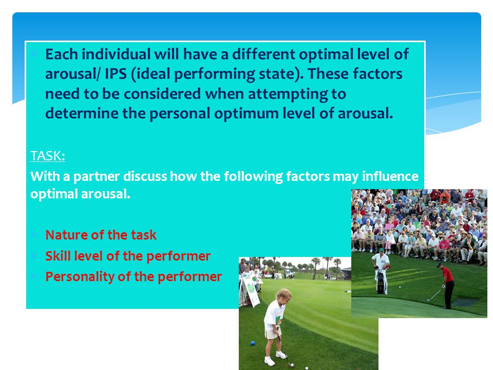  Each individual will have a different optimal level of arousal/ IPS (ideal performing state). These factors need to be considered when attempting to