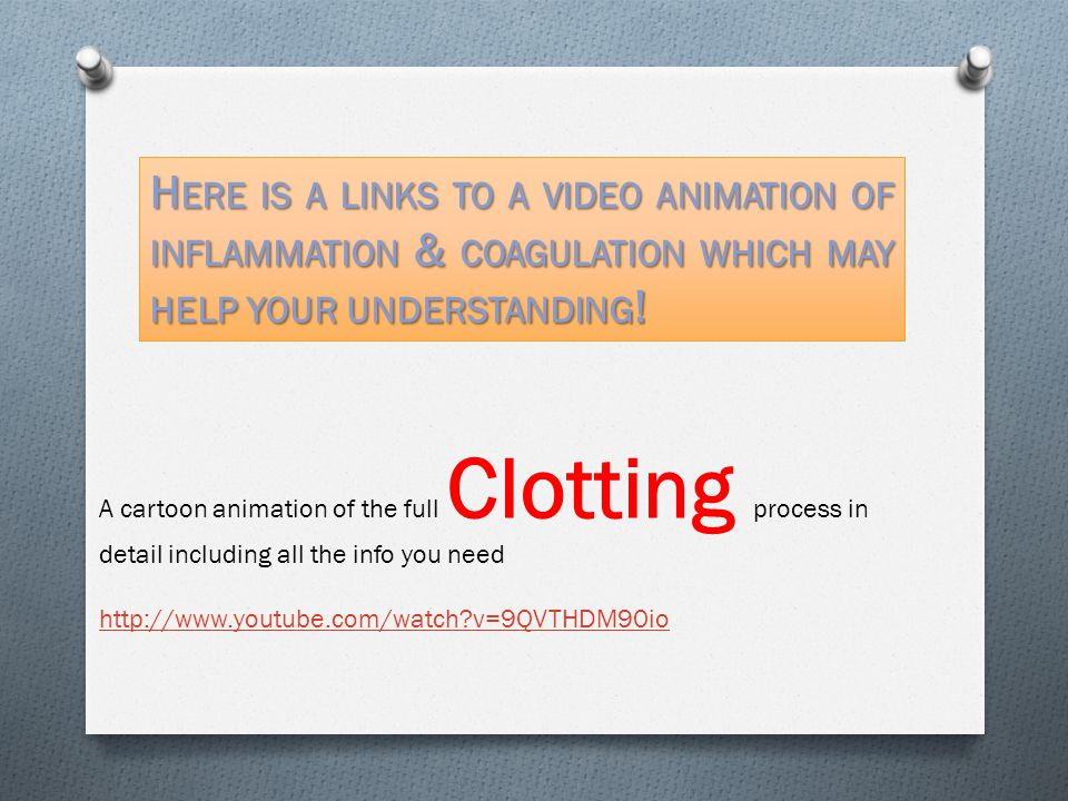 A cartoon animation of the full Clotting process in detail including all the info you need http://www.youtube.com/watch?v=9QVTHDM90io H ERE IS A LINKS TO A VIDEO ANIMATION OF INFLAMMATION & COAGULATION WHICH MAY HELP YOUR UNDERSTANDING !