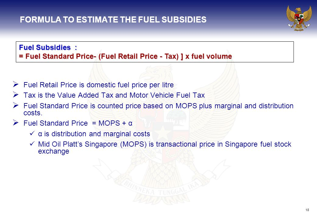 18 FORMULA TO ESTIMATE THE FUEL SUBSIDIES  Fuel Retail Price is domestic fuel price per litre  Tax is the Value Added Tax and Motor Vehicle Fuel Tax  Fuel Standard Price is counted price based on MOPS plus marginal and distribution costs.
