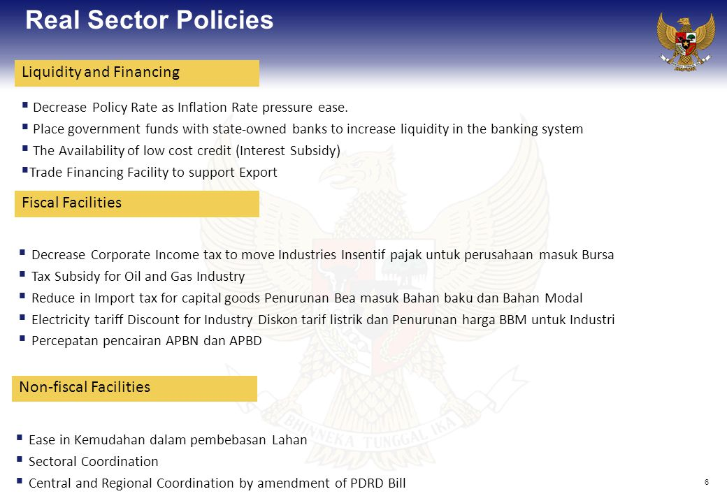 6 Real Sector Policies  Decrease Corporate Income tax to move Industries Insentif pajak untuk perusahaan masuk Bursa  Tax Subsidy for Oil and Gas Industry  Reduce in Import tax for capital goods Penurunan Bea masuk Bahan baku dan Bahan Modal  Electricity tariff Discount for Industry Diskon tarif listrik dan Penurunan harga BBM untuk Industri  Percepatan pencairan APBN dan APBD  Decrease Policy Rate as Inflation Rate pressure ease.