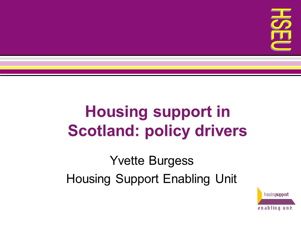 Housing support in Scotland: policy drivers Yvette Burgess Housing Support Enabling Unit