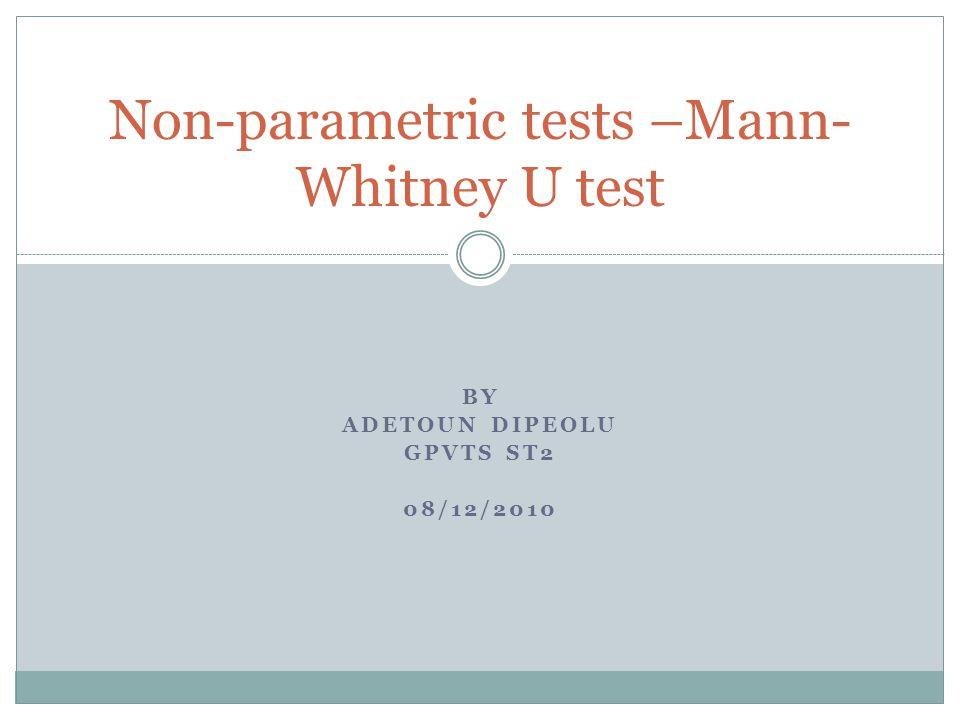BY ADETOUN DIPEOLU GPVTS ST2 08/12/2010 Non-parametric tests –Mann- Whitney U test