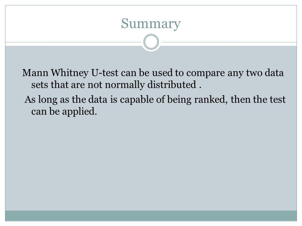 Summary Mann Whitney U-test can be used to compare any two data sets that are not normally distributed.