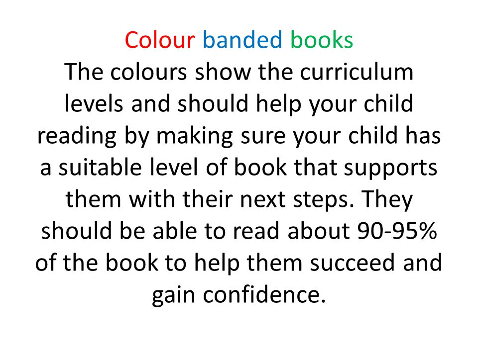 Colour banded books The colours show the curriculum levels and should help your child reading by making sure your child has a suitable level of book that supports them with their next steps.