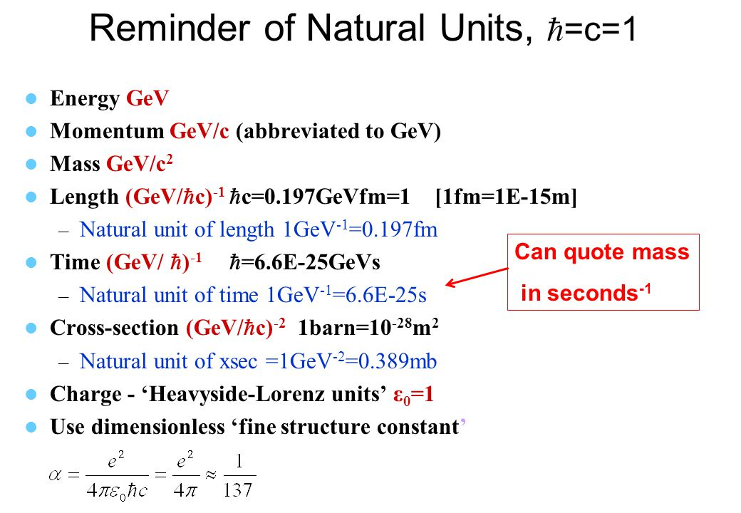 Reminder of Natural Units,  =c=1 Energy GeV Momentum GeV/c (abbreviated to GeV) Mass GeV/c 2 Length (GeV/  c) -1  c=0.197GeVfm=1 [1fm=1E-15m] – Natural unit of length 1GeV -1 =0.197fm Time (GeV/  ) -1  =6.6E-25GeVs – Natural unit of time 1GeV -1 =6.6E-25s Cross-section (GeV/  c) -2 1barn=10 -28 m 2 – Natural unit of xsec =1GeV -2 =0.389mb Charge - 'Heavyside-Lorenz units' ε 0 =1 Use dimensionless 'fine structure constant' Can quote mass in seconds -1