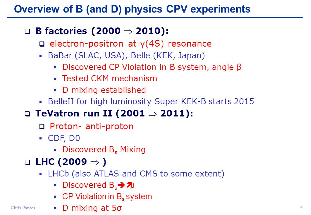 Chris Parkes24 Key Points – B experiments & mixing Dedicated Experiments Asymmetric e+e- collider B Factories (Babar, Belle, Belle II) pp collider (LHCb) B needs to be boosted Excellent Vertexing and Particle ID Neutral systems: B 0 and B s Very different oscillation rates Very fast B s oscillations (3 trillion Hz!) Mixing through box diagrams with top quark Flavour tagging at production Flavour tagging at decay