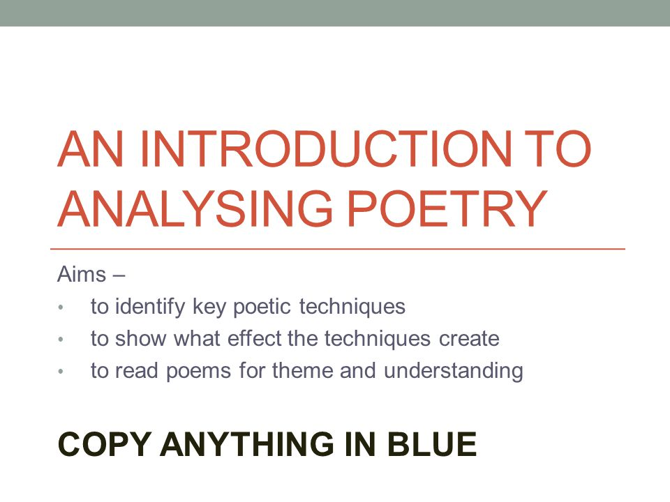 AN INTRODUCTION TO ANALYSING POETRY Aims – to identify key poetic techniques to show what effect the techniques create to read poems for theme and und