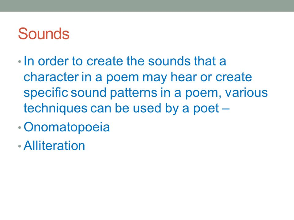 Sounds In order to create the sounds that a character in a poem may hear or create specific sound patterns in a poem, various techniques can be used by a poet – Onomatopoeia Alliteration