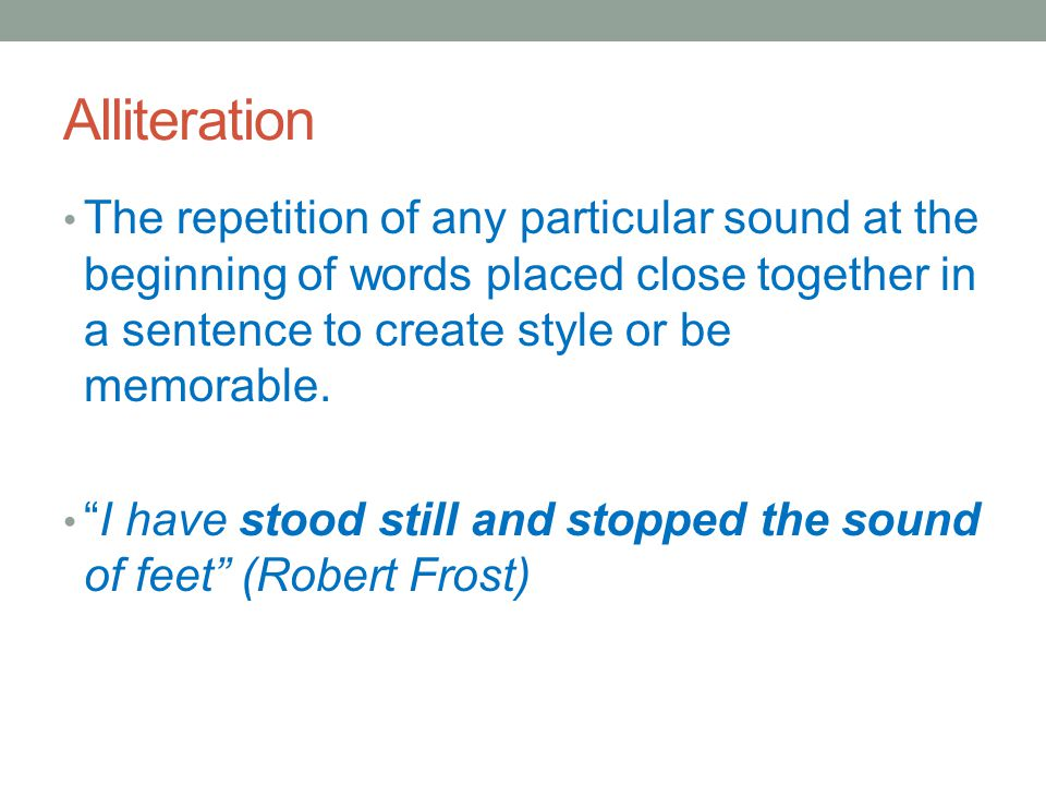"""Alliteration The repetition of any particular sound at the beginning of words placed close together in a sentence to create style or be memorable. """"I"""