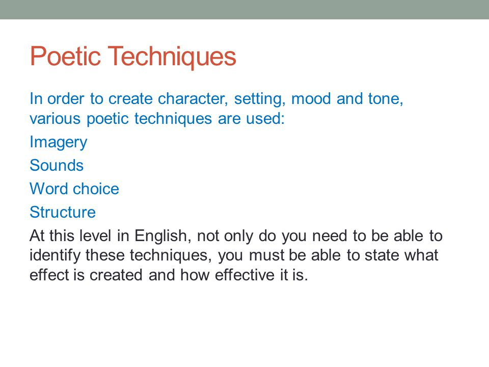 Poetic Techniques In order to create character, setting, mood and tone, various poetic techniques are used: Imagery Sounds Word choice Structure At this level in English, not only do you need to be able to identify these techniques, you must be able to state what effect is created and how effective it is.