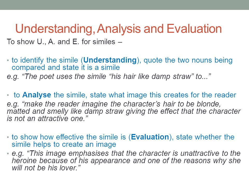 Understanding, Analysis and Evaluation To show U., A. and E. for similes – to identify the simile (Understanding), quote the two nouns being compared