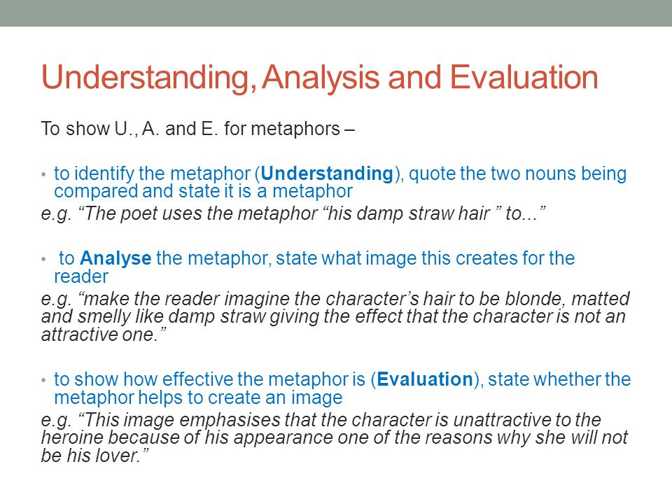 Understanding, Analysis and Evaluation To show U., A. and E. for metaphors – to identify the metaphor (Understanding), quote the two nouns being compa