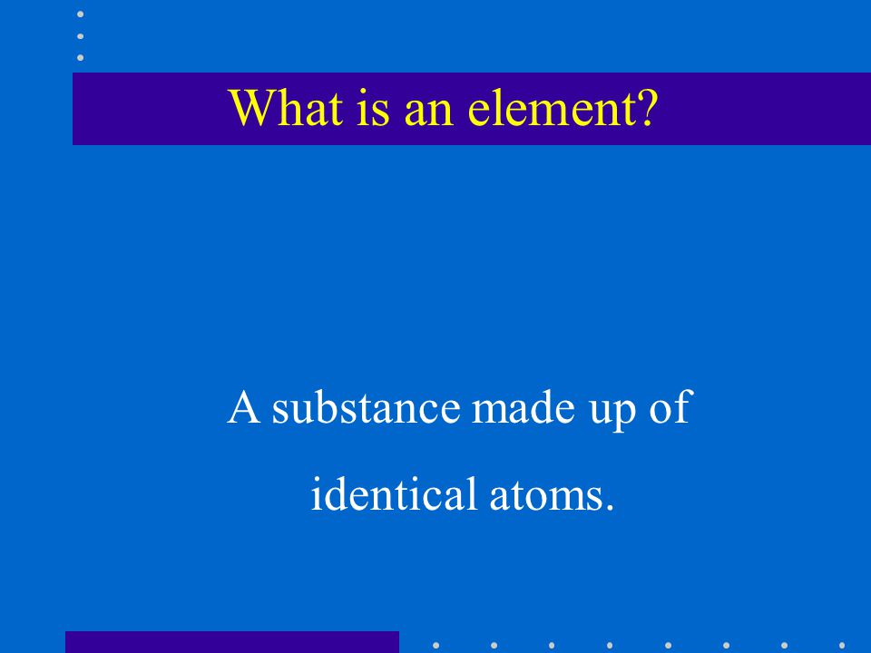 What is an element? A substance made up of identical atoms.