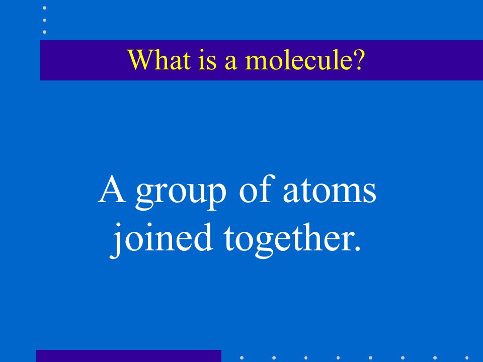 What is a molecule? A group of atoms joined together.
