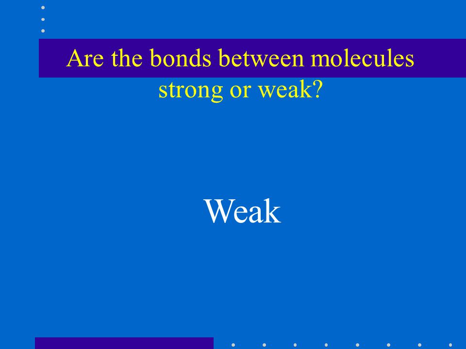 Are the bonds between molecules strong or weak? Weak