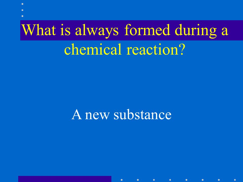 What is always formed during a chemical reaction? A new substance