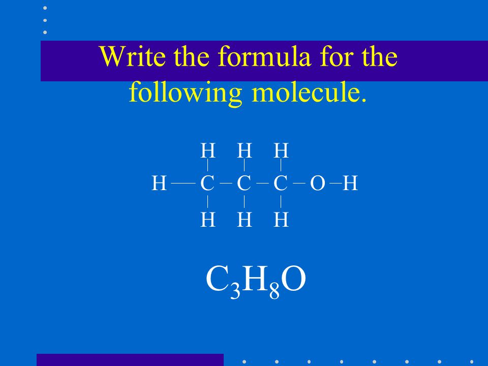 Write the formula for the following molecule. C3H8OC3H8O CCCOH HHH H HHH
