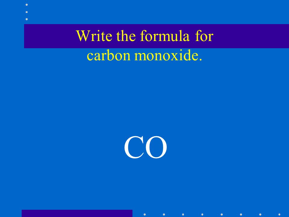 Write the formula for carbon monoxide. CO