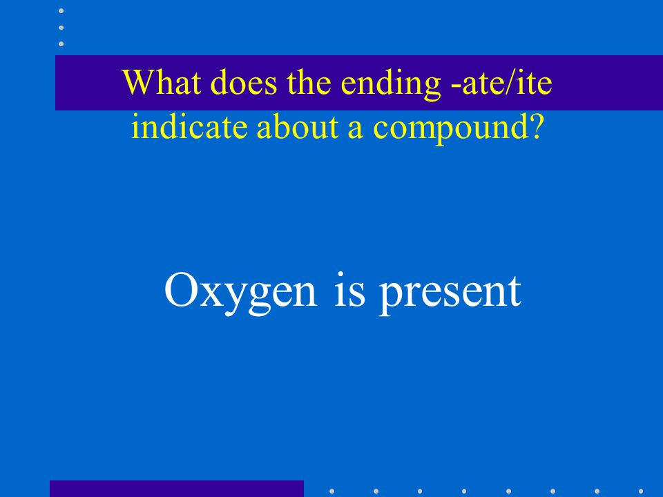 What does the ending -ate/ite indicate about a compound Oxygen is present