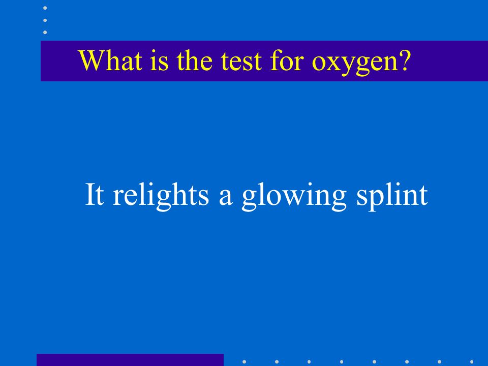 What is the test for oxygen It relights a glowing splint