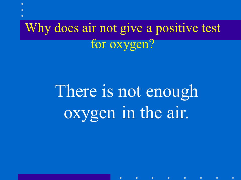 Why does air not give a positive test for oxygen There is not enough oxygen in the air.
