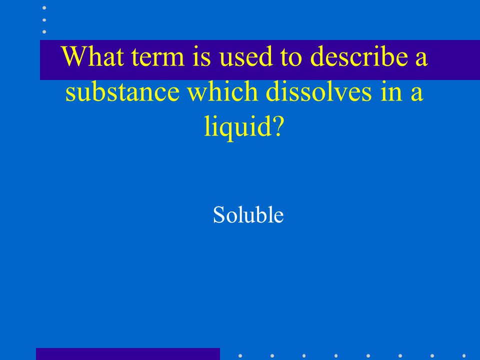 What term is used to describe a substance which dissolves in a liquid Soluble