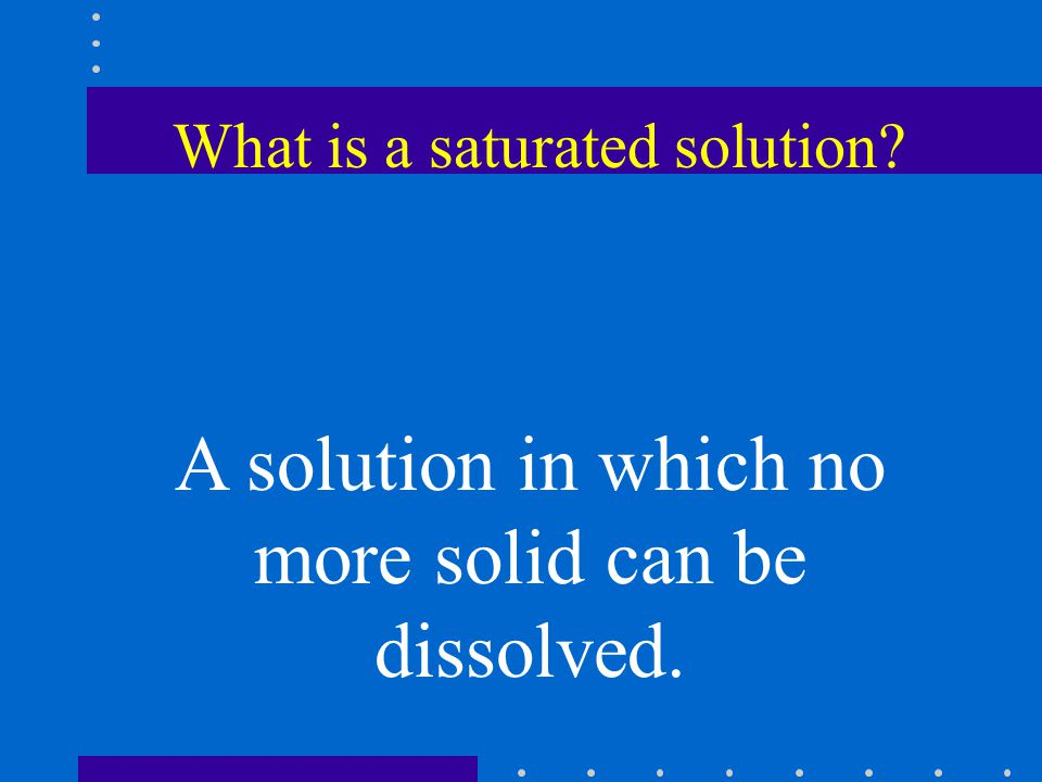 What is a saturated solution A solution in which no more solid can be dissolved.