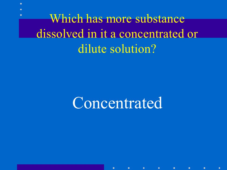 Which has more substance dissolved in it a concentrated or dilute solution Concentrated
