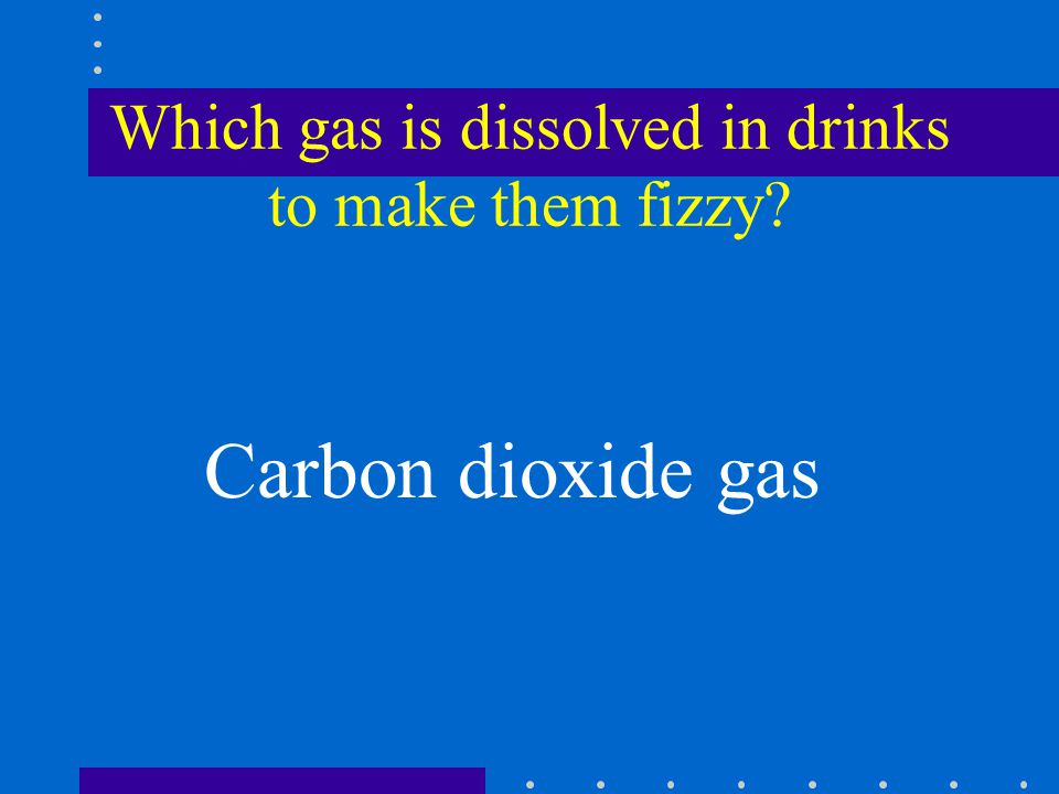 Which gas is dissolved in drinks to make them fizzy Carbon dioxide gas