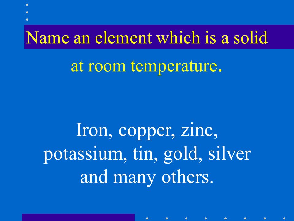 Name an element which is a solid at room temperature.